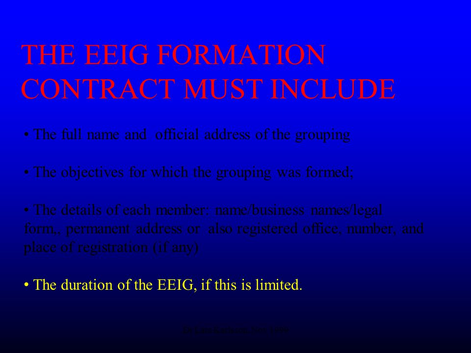 Dr Lars Karlsson, Nov 1999 THE EEIG FORMATION CONTRACT MUST INCLUDE The full name and official address of the grouping The objectives for which the grouping was formed; The details of each member: name/business names/legal form,, permanent address or also registered office, number, and place of registration (if any) The duration of the EEIG, if this is limited.