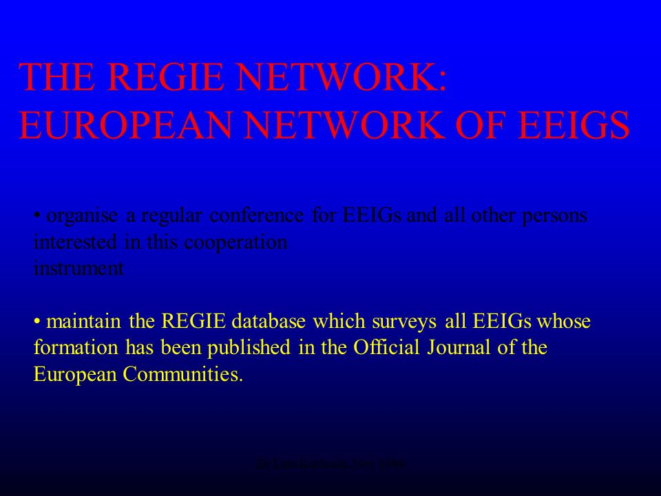 Dr Lars Karlsson, Nov 1999 THE REGIE NETWORK: EUROPEAN NETWORK OF EEIGS organise a regular conference for EEIGs and all other persons interested in this cooperation instrument maintain the REGIE database which surveys all EEIGs whose formation has been published in the Official Journal of the European Communities.