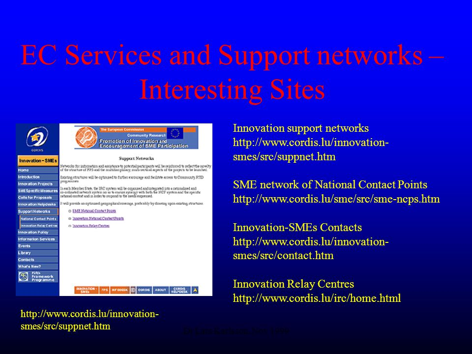 Dr Lars Karlsson, Nov 1999 EC Services and Support networks – Interesting Sites Innovation support networks   smes/src/suppnet.htm SME network of National Contact Points   Innovation-SMEs Contacts   smes/src/contact.htm Innovation Relay Centres     smes/src/suppnet.htm