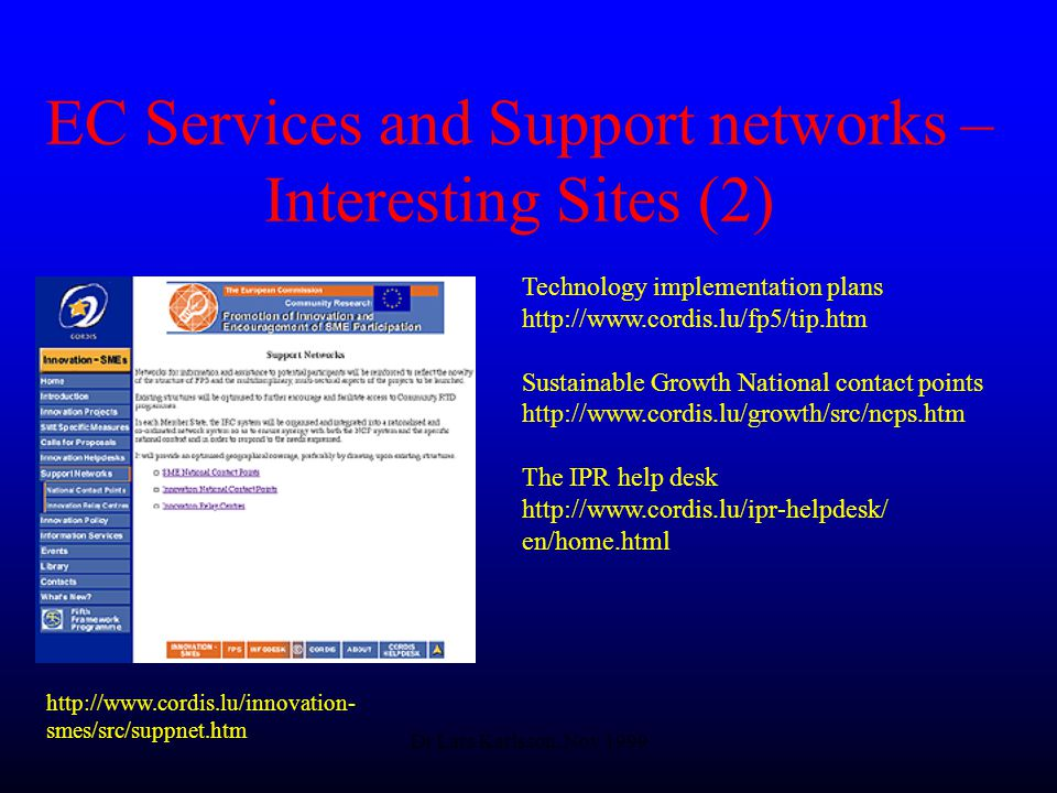 Dr Lars Karlsson, Nov 1999 EC Services and Support networks – Interesting Sites (2) Technology implementation plans   Sustainable Growth National contact points   The IPR help desk   en/home.html   smes/src/suppnet.htm