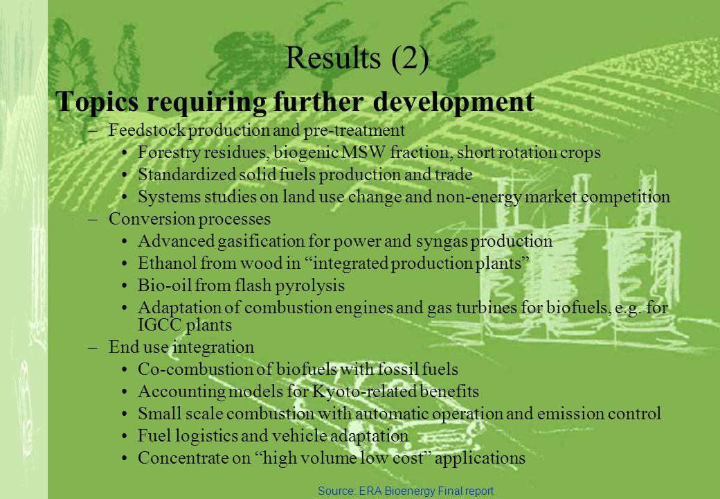 BIO-ENERGY ENLARGED PERSPECTIVES Results (2) Topics requiring further development –Feedstock production and pre-treatment Forestry residues, biogenic MSW fraction, short rotation crops Standardized solid fuels production and trade Systems studies on land use change and non-energy market competition –Conversion processes Advanced gasification for power and syngas production Ethanol from wood in integrated production plants Bio-oil from flash pyrolysis Adaptation of combustion engines and gas turbines for biofuels, e.g.
