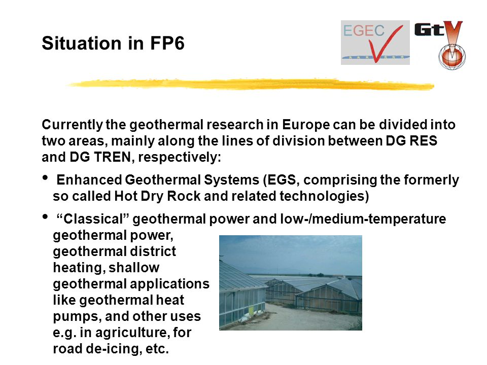 Currently the geothermal research in Europe can be divided into two areas, mainly along the lines of division between DG RES and DG TREN, respectively: Enhanced Geothermal Systems (EGS, comprising the formerly so called Hot Dry Rock and related technologies) Classical geothermal power and low-/medium-temperature geothermal power, geothermal district heating, shallow geothermal applications like geothermal heat pumps, and other uses e.g.