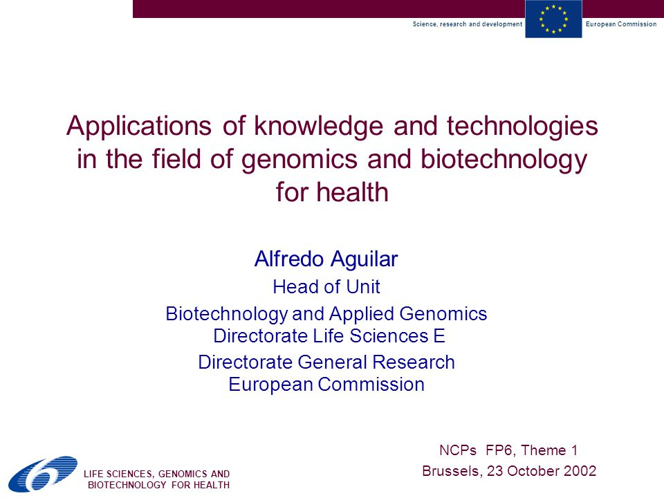 Science, research and developmentEuropean Commission LIFE SCIENCES, GENOMICS AND BIOTECHNOLOGY FOR HEALTH Applications of knowledge and technologies in the field of genomics and biotechnology for health Alfredo Aguilar Head of Unit Biotechnology and Applied Genomics Directorate Life Sciences E Directorate General Research European Commission NCPs FP6, Theme 1 Brussels, 23 October 2002