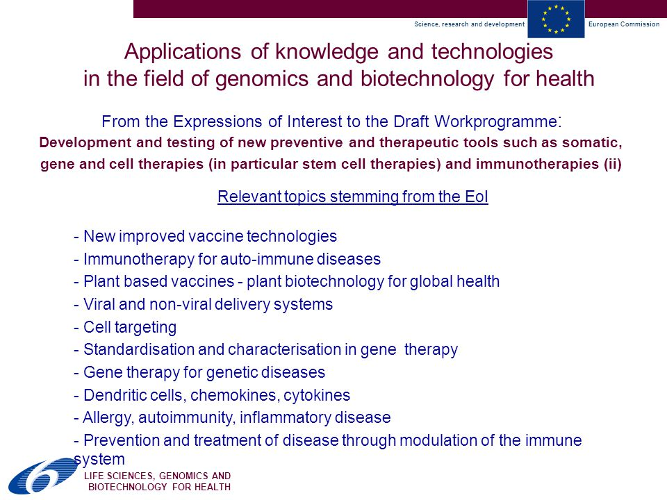 Science, research and developmentEuropean Commission LIFE SCIENCES, GENOMICS AND BIOTECHNOLOGY FOR HEALTH From the Expressions of Interest to the Draft Workprogramme : Applications of knowledge and technologies in the field of genomics and biotechnology for health Relevant topics stemming from the EoI - New improved vaccine technologies - Immunotherapy for auto-immune diseases - Plant based vaccines - plant biotechnology for global health - Viral and non-viral delivery systems - Cell targeting - Standardisation and characterisation in gene therapy - Gene therapy for genetic diseases - Dendritic cells, chemokines, cytokines - Allergy, autoimmunity, inflammatory disease - Prevention and treatment of disease through modulation of the immune system Development and testing of new preventive and therapeutic tools such as somatic, gene and cell therapies (in particular stem cell therapies) and immunotherapies (ii)