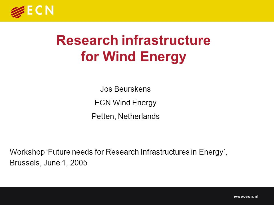 Research infrastructure for Wind Energy Workshop 'Future needs for Research Infrastructures in Energy', Brussels, June 1, 2005 Jos Beurskens ECN Wind Energy Petten, Netherlands