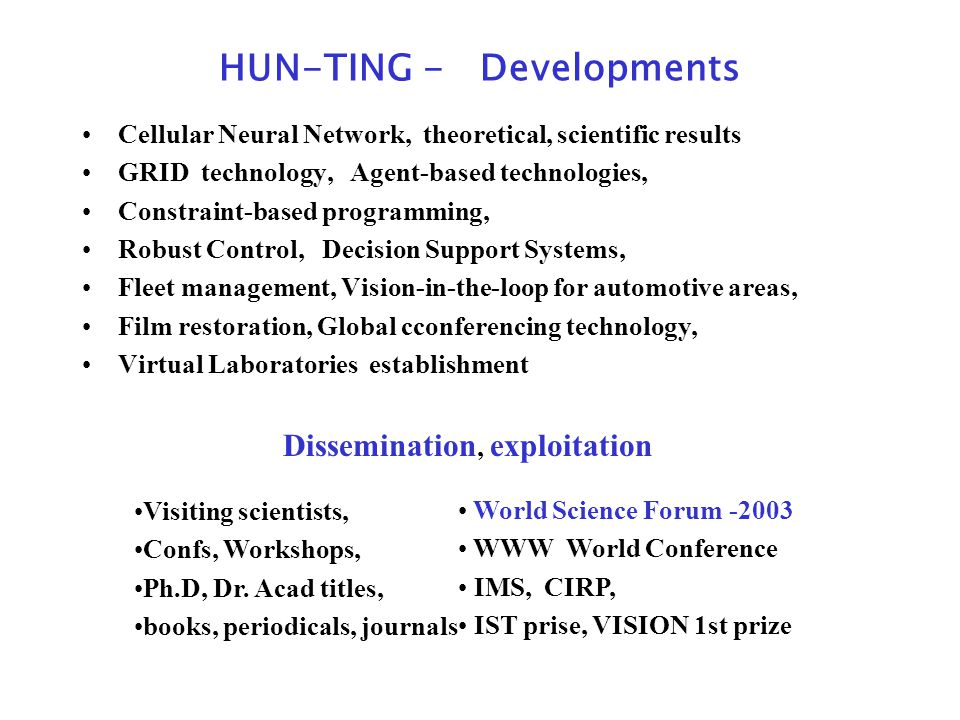 HUN-TING - Developments Cellular Neural Network, theoretical, scientific results GRID technology, Agent-based technologies, Constraint-based programming, Robust Control, Decision Support Systems, Fleet management, Vision-in-the-loop for automotive areas, Film restoration, Global cconferencing technology, Virtual Laboratories establishment World Science Forum -2003 WWW World Conference IMS, CIRP, IST prise, VISION 1st prize Dissemination, exploitation Visiting scientists, Confs, Workshops, Ph.D, Dr.