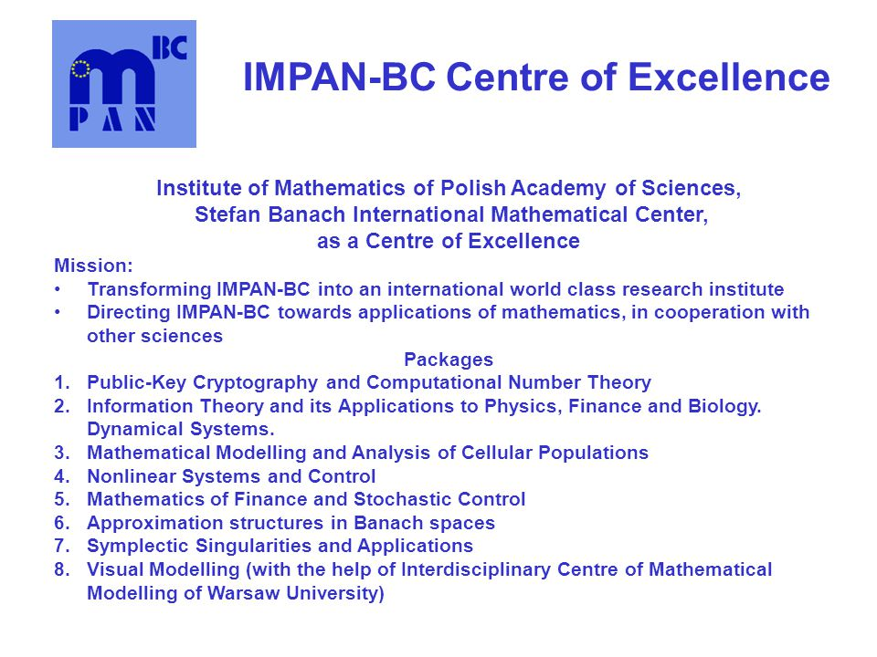 IMPAN-BC Centre of Excellence Institute of Mathematics of Polish Academy of Sciences, Stefan Banach International Mathematical Center, as a Centre of Excellence Mission: Transforming IMPAN-BC into an international world class research institute Directing IMPAN-BC towards applications of mathematics, in cooperation with other sciences Packages 1.Public-Key Cryptography and Computational Number Theory 2.Information Theory and its Applications to Physics, Finance and Biology.