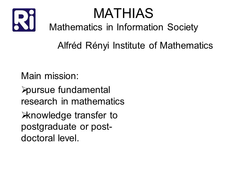 MATHIAS Mathematics in Information Society Main mission:  pursue fundamental research in mathematics  knowledge transfer to postgraduate or post- doctoral level.
