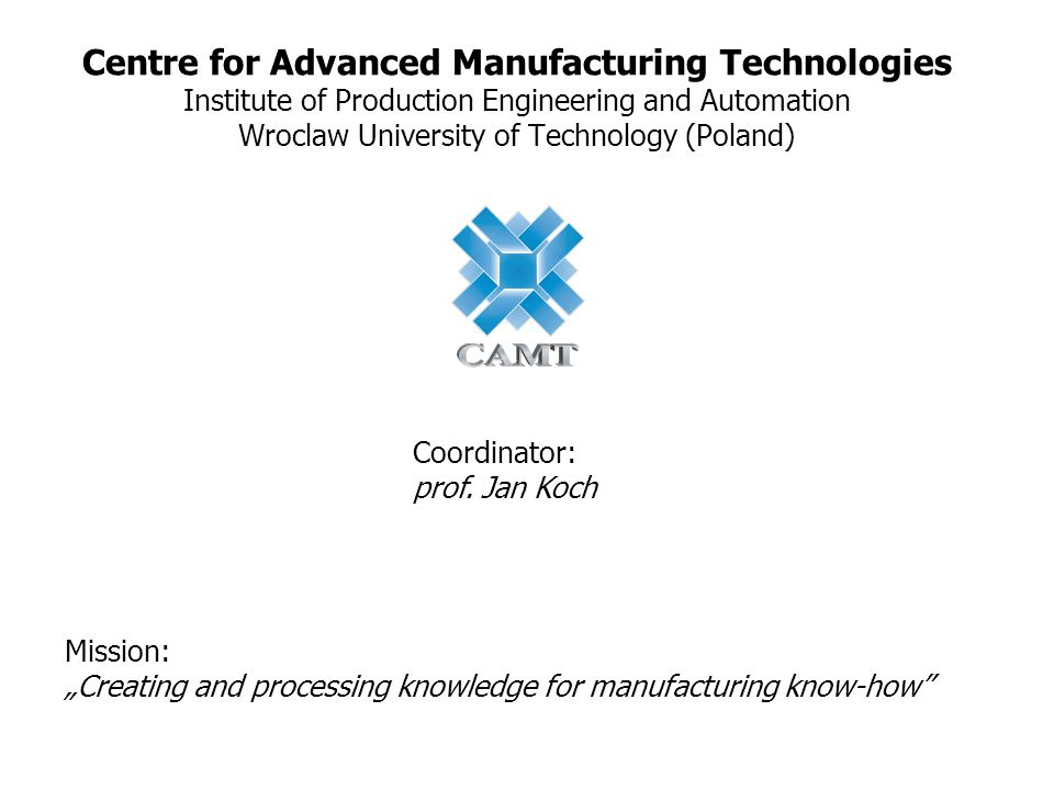 "Centre for Advanced Manufacturing Technologies Institute of Production Engineering and Automation Wroclaw University of Technology (Poland) Mission: ""Creating and processing knowledge for manufacturing know-how Coordinator: prof."