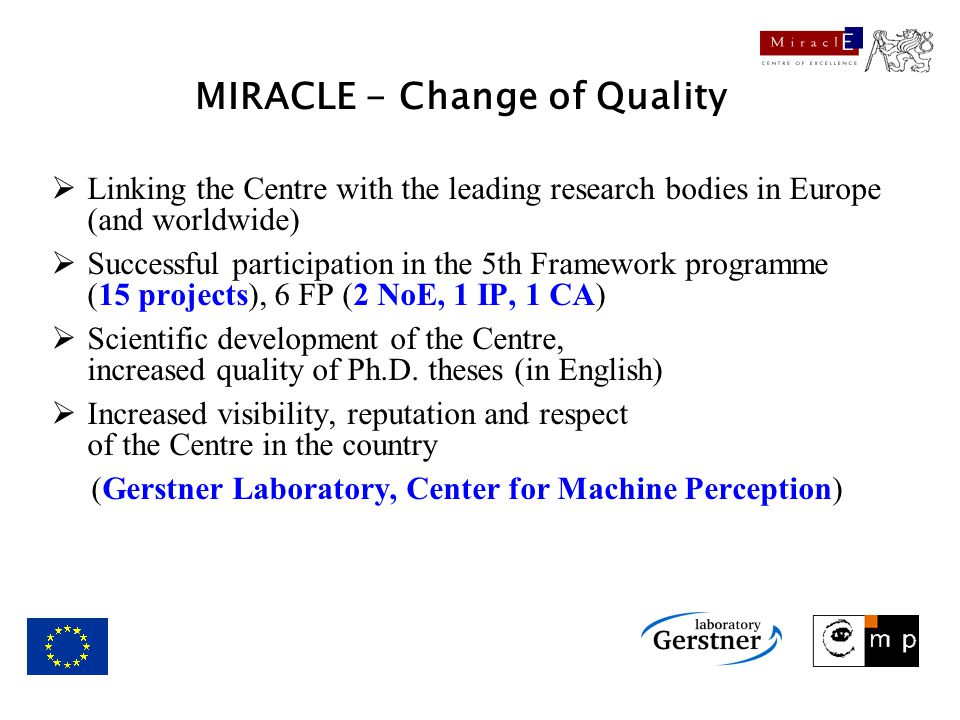 MIRACLE - Change of Quality  Linking the Centre with the leading research bodies in Europe (and worldwide)  Successful participation in the 5th Framework programme (15 projects), 6 FP (2 NoE, 1 IP, 1 CA)  Scientific development of the Centre, increased quality of Ph.D.