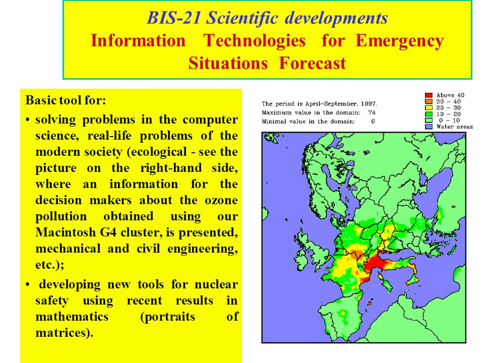 BIS-21 Scientific developments Information Technologies for Emergency Situations Forecast Basic tool for: solving problems in the computer science, re