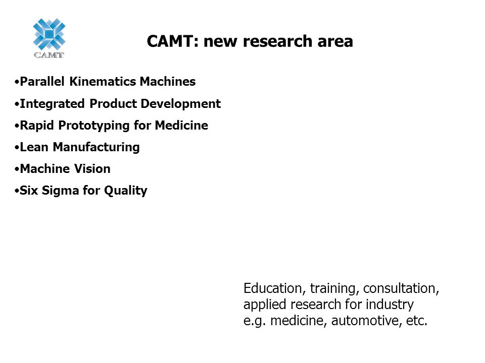 CAMT: new research area Parallel Kinematics Machines Integrated Product Development Rapid Prototyping for Medicine Lean Manufacturing Machine Vision S