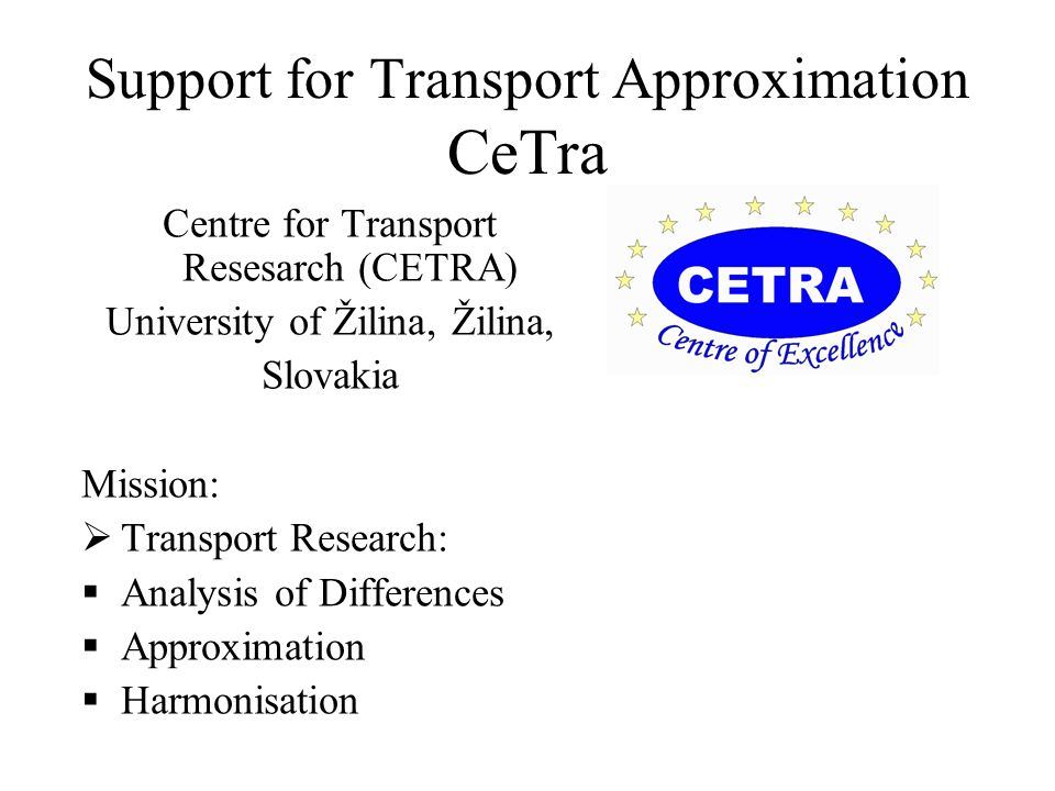 Support for Transport Approximation CeTra Centre for Transport Resesarch (CETRA) University of Žilina, Žilina, Slovakia Mission:  Transport Research:  Analysis of Differences  Approximation  Harmonisation