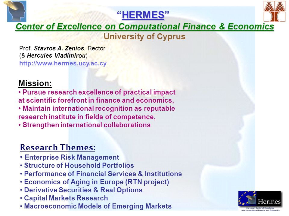 HERMES HERMES Center of Excellence on Computational Finance & Economics University of Cyprus Research Themes: Enterprise Risk Management Structure of Household Portfolios Performance of Financial Services & Institutions Economics of Aging in Europe (RTN project) Derivative Securities & Real Options Capital Markets Research Macroeconomic Models of Emerging Markets Prof.