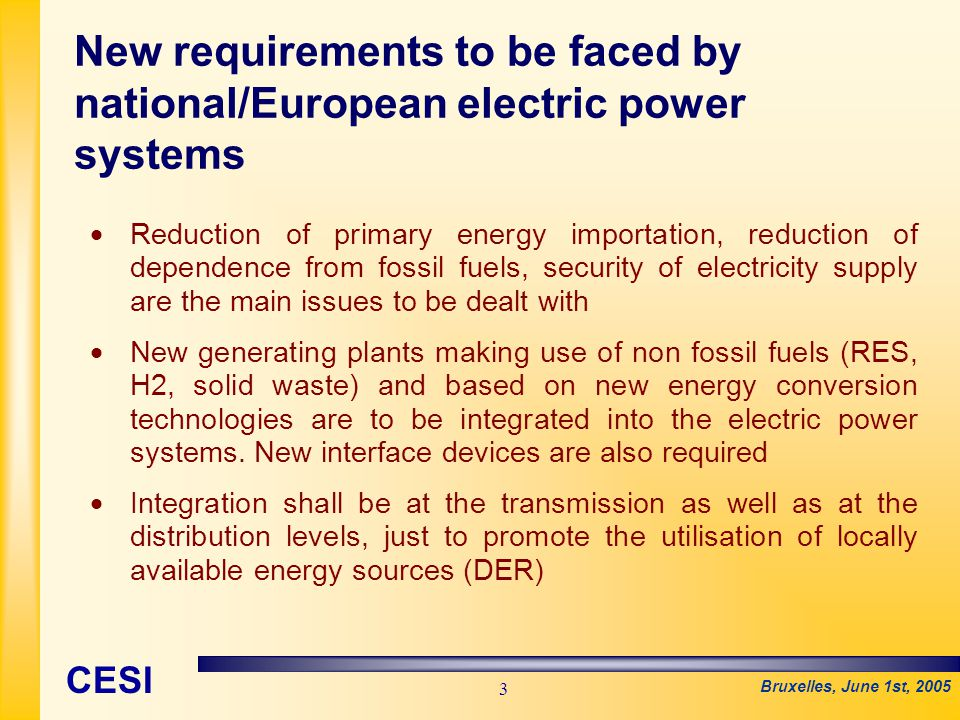 Bruxelles, June 1st, 2005 CESI 3   Reduction of primary energy importation, reduction of dependence from fossil fuels, security of electricity supply are the main issues to be dealt with   New generating plants making use of non fossil fuels (RES, H2, solid waste) and based on new energy conversion technologies are to be integrated into the electric power systems.