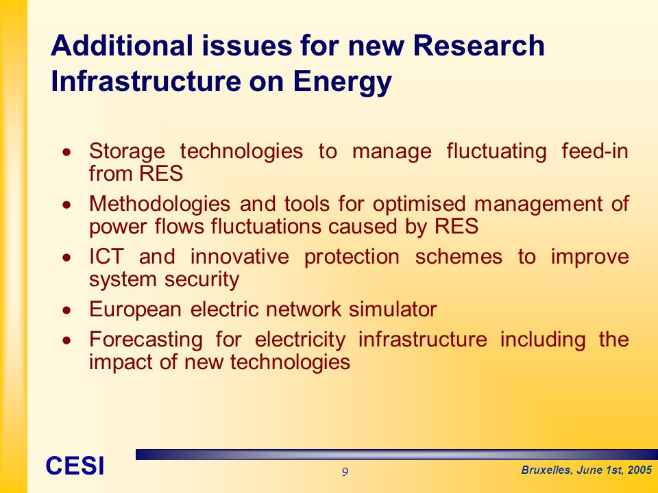 Bruxelles, June 1st, 2005 CESI 9   Storage technologies to manage fluctuating feed-in from RES   Methodologies and tools for optimised management of power flows fluctuations caused by RES   ICT and innovative protection schemes to improve system security   European electric network simulator   Forecasting for electricity infrastructure including the impact of new technologies Additional issues for new Research Infrastructure on Energy