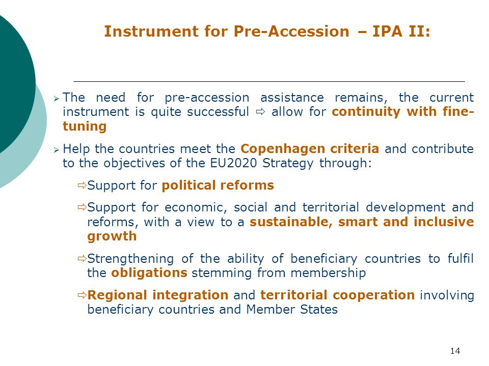 14 Instrument for Pre-Accession – IPA II:  The need for pre-accession assistance remains, the current instrument is quite successful  allow for continuity with fine- tuning  Help the countries meet the Copenhagen criteria and contribute to the objectives of the EU2020 Strategy through:  Support for political reforms  Support for economic, social and territorial development and reforms, with a view to a sustainable, smart and inclusive growth  Strengthening of the ability of beneficiary countries to fulfil the obligations stemming from membership  Regional integration and territorial cooperation involving beneficiary countries and Member States