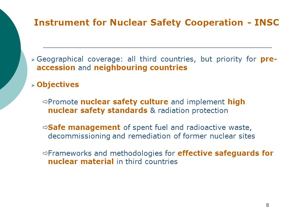 8 Instrument for Nuclear Safety Cooperation - INSC  Geographical coverage: all third countries, but priority for pre- accession and neighbouring countries  Objectives  Promote nuclear safety culture and implement high nuclear safety standards & radiation protection  Safe management of spent fuel and radioactive waste, decommissioning and remediation of former nuclear sites  Frameworks and methodologies for effective safeguards for nuclear material in third countries