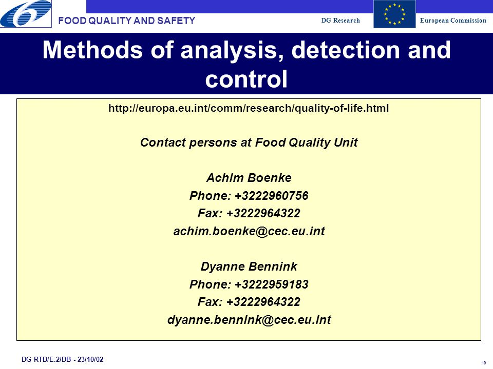 DG ResearchEuropean Commission 10 DG RTD/E.2/DB - 23/10/02 Methods of analysis, detection and control http://europa.eu.int/comm/research/quality-of-life.html Contact persons at Food Quality Unit Achim Boenke Phone: +3222960756 Fax: +3222964322 achim.boenke@cec.eu.int Dyanne Bennink Phone: +3222959183 Fax: +3222964322 dyanne.bennink@cec.eu.int FOOD QUALITY AND SAFETY