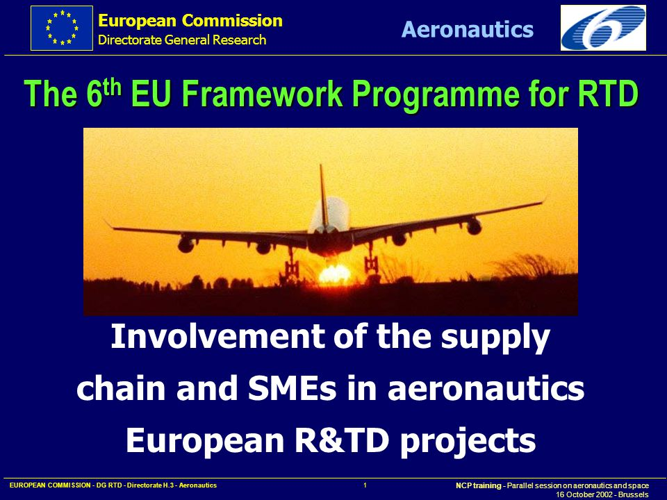 European Commission Directorate General Research NCP training - Parallel session on aeronautics and space 16 October 2002 - Brussels Aeronautics EUROPEAN COMMISSION - DG RTD - Directorate H.3 - Aeronautics 1 Involvement of the supply chain and SMEs in aeronautics European R&TD projects The 6 th EU Framework Programme for RTD