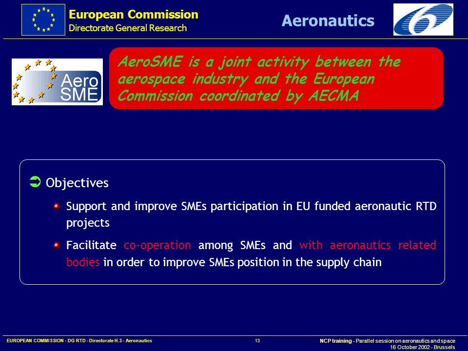 European Commission Directorate General Research NCP training - Parallel session on aeronautics and space 16 October 2002 - Brussels Aeronautics EUROPEAN COMMISSION - DG RTD - Directorate H.3 - Aeronautics 13 AeroSME is a joint activity between the aerospace industry and the European Commission coordinated by AECMA  Objectives Support and improve SMEs participation in EU funded aeronautic RTD projects Facilitate co-operation among SMEs and with aeronautics related bodies in order to improve SMEs position in the supply chain