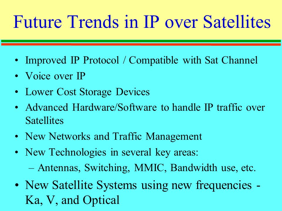 Future Trends in IP over Satellites Improved IP Protocol / Compatible with Sat Channel Voice over IP Lower Cost Storage Devices Advanced Hardware/Software to handle IP traffic over Satellites New Networks and Traffic Management New Technologies in several key areas: –Antennas, Switching, MMIC, Bandwidth use, etc.