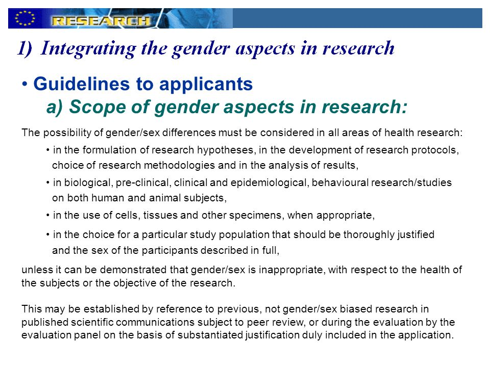 Guidelines to applicants a) Scope of gender aspects in research: The possibility of gender/sex differences must be considered in all areas of health research: in the formulation of research hypotheses, in the development of research protocols, choice of research methodologies and in the analysis of results, in biological, pre-clinical, clinical and epidemiological, behavioural research/studies on both human and animal subjects, in the use of cells, tissues and other specimens, when appropriate, in the choice for a particular study population that should be thoroughly justified and the sex of the participants described in full, unless it can be demonstrated that gender/sex is inappropriate, with respect to the health of the subjects or the objective of the research.