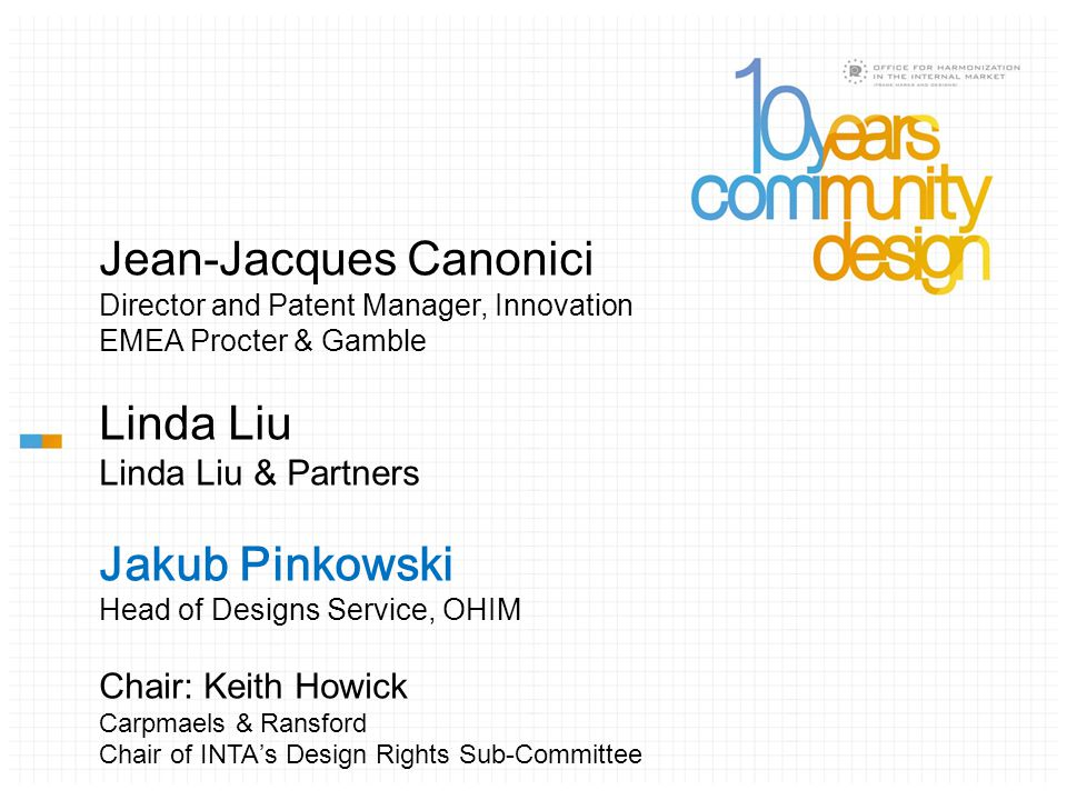 Jean-Jacques Canonici Director and Patent Manager, Innovation EMEA Procter & Gamble Linda Liu Linda Liu & Partners Jakub Pinkowski Head of Designs Service, OHIM Chair: Keith Howick Carpmaels & Ransford Chair of INTA ' s Design Rights Sub-Committee