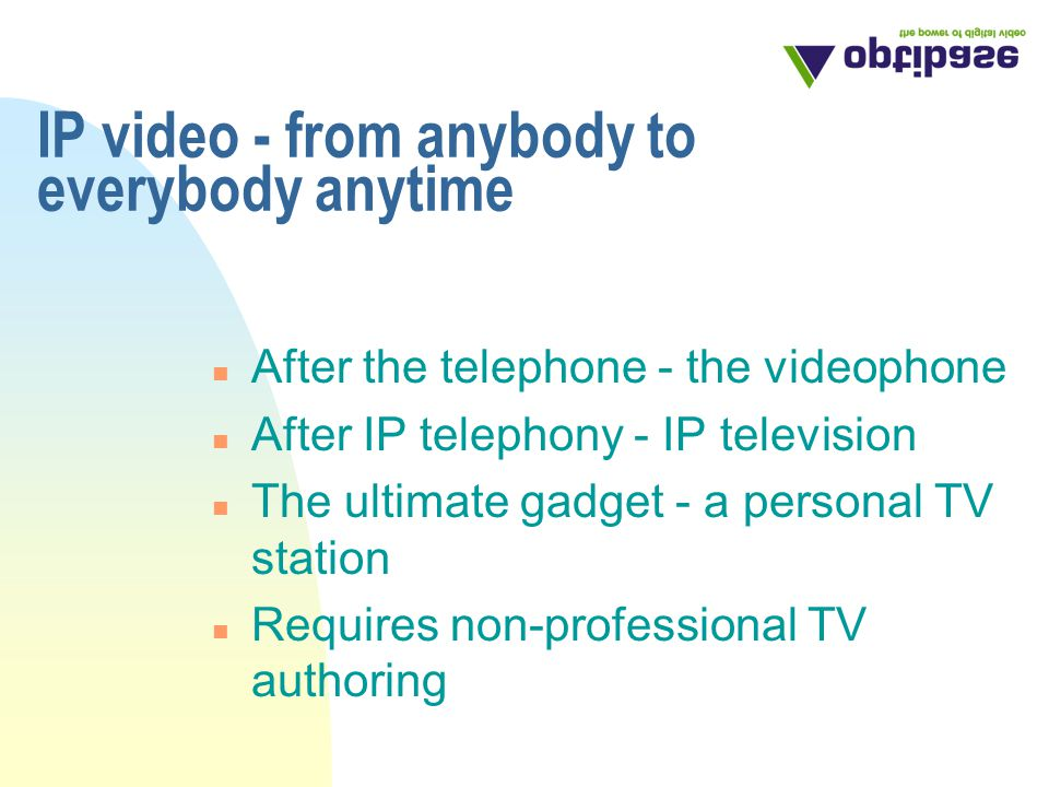 IP video - from anybody to everybody anytime n After the telephone - the videophone n After IP telephony - IP television n The ultimate gadget - a personal TV station n Requires non-professional TV authoring