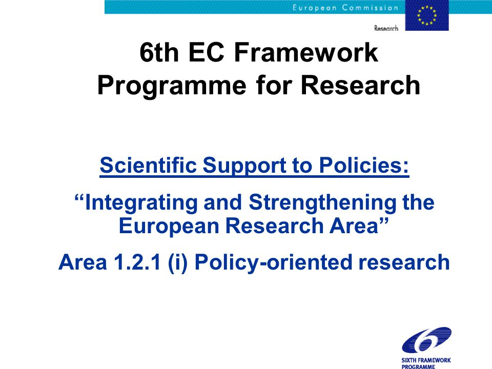 "6th EC Framework Programme for Research Scientific Support to Policies: ""Integrating and Strengthening the European Research Area"" Area 1.2.1 (i) Poli"