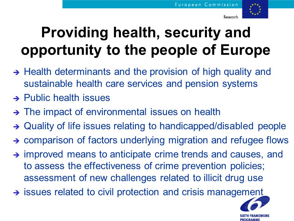 Providing health, security and opportunity to the people of Europe è Health determinants and the provision of high quality and sustainable health care services and pension systems è Public health issues è The impact of environmental issues on health è Quality of life issues relating to handicapped/disabled people è comparison of factors underlying migration and refugee flows è improved means to anticipate crime trends and causes, and to assess the effectiveness of crime prevention policies; assessment of new challenges related to illicit drug use è issues related to civil protection and crisis management