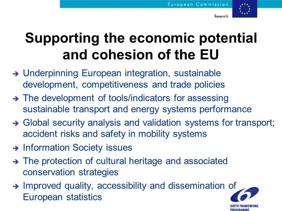 Supporting the economic potential and cohesion of the EU è Underpinning European integration, sustainable development, competitiveness and trade policies è The development of tools/indicators for assessing sustainable transport and energy systems performance è Global security analysis and validation systems for transport; accident risks and safety in mobility systems è Information Society issues è The protection of cultural heritage and associated conservation strategies è Improved quality, accessibility and dissemination of European statistics