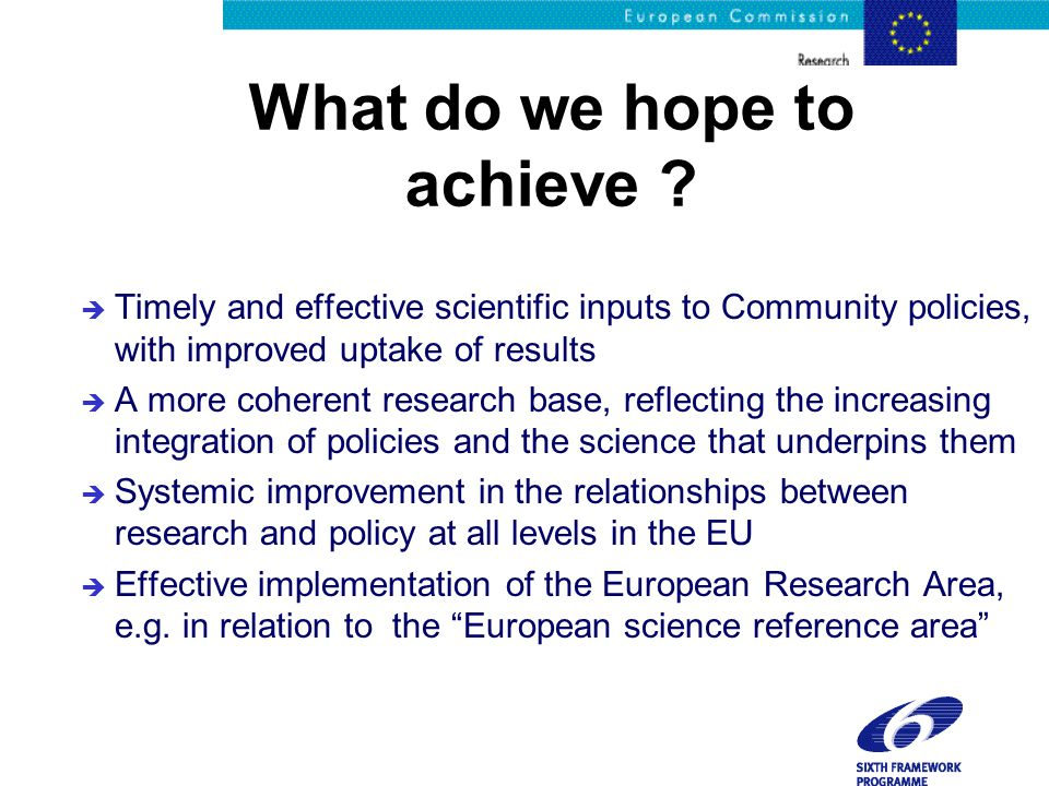 What do we hope to achieve ? è Timely and effective scientific inputs to Community policies, with improved uptake of results è A more coherent researc
