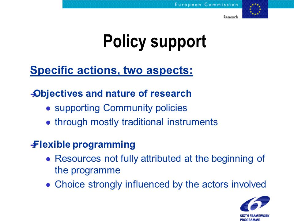 Policy support Specific actions, two aspects: è Objectives and nature of research l supporting Community policies l through mostly traditional instrum