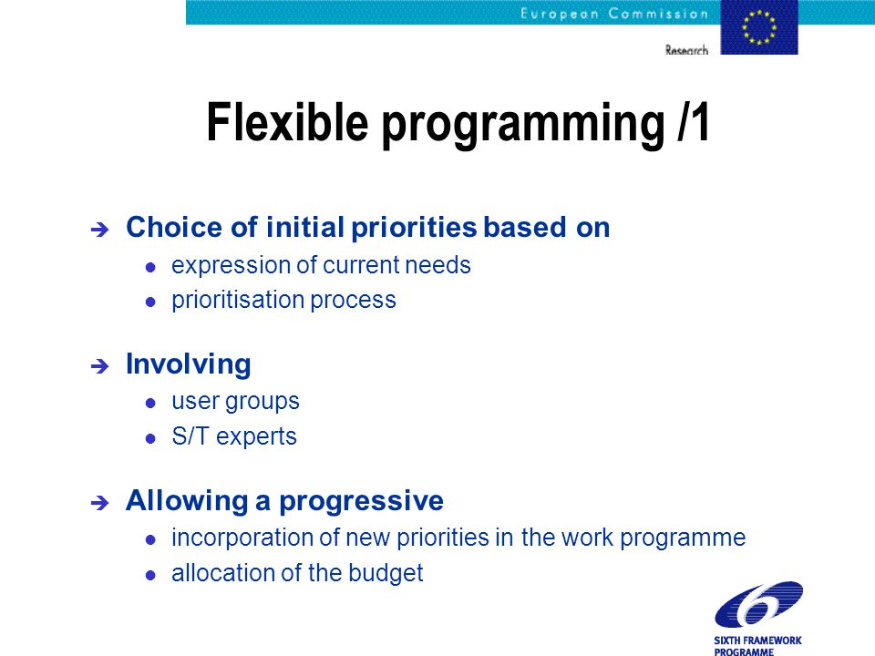Flexible programming /1 è Choice of initial priorities based on l expression of current needs l prioritisation process è Involving l user groups l S/T experts è Allowing a progressive l incorporation of new priorities in the work programme l allocation of the budget