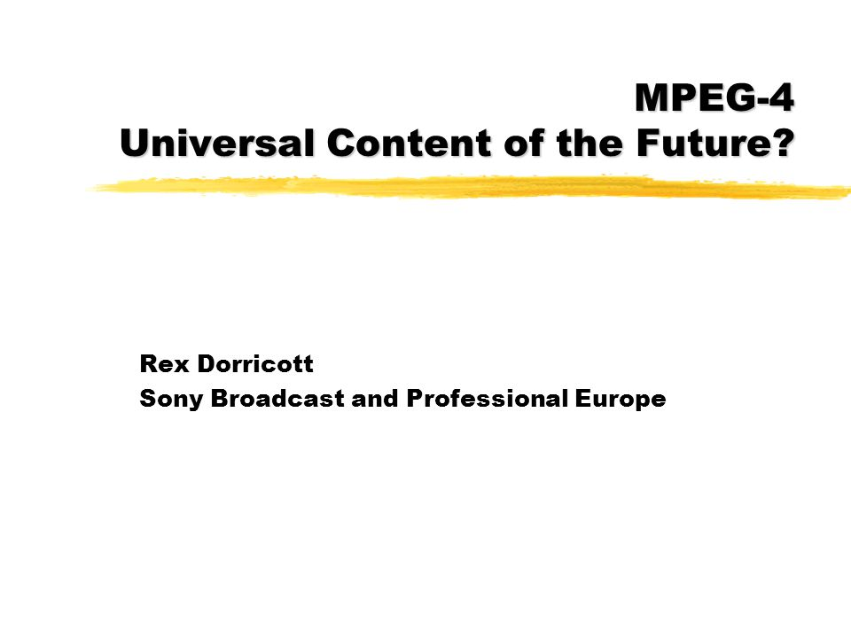 Rex Dorricott Sony Broadcast and Professional Europe MPEG-4 Universal Content of the Future?