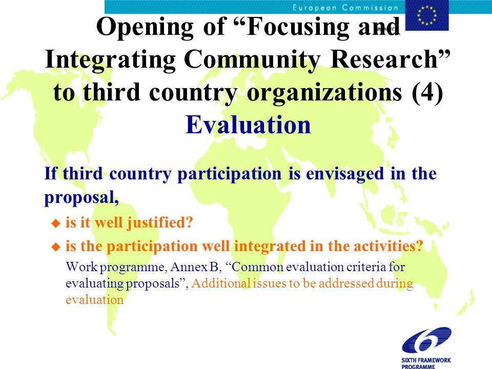 Opening of Focusing and Integrating Community Research to third country organizations (4) Evaluation If third country participation is envisaged in the proposal, u is it well justified.