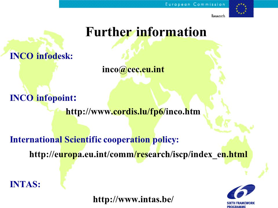 Further information INCO infodesk: inco@cec.eu.int INCO infopoint : http://www.cordis.lu/fp6/inco.htm International Scientific cooperation policy: http://europa.eu.int/comm/research/iscp/index_en.html INTAS: http://www.intas.be/
