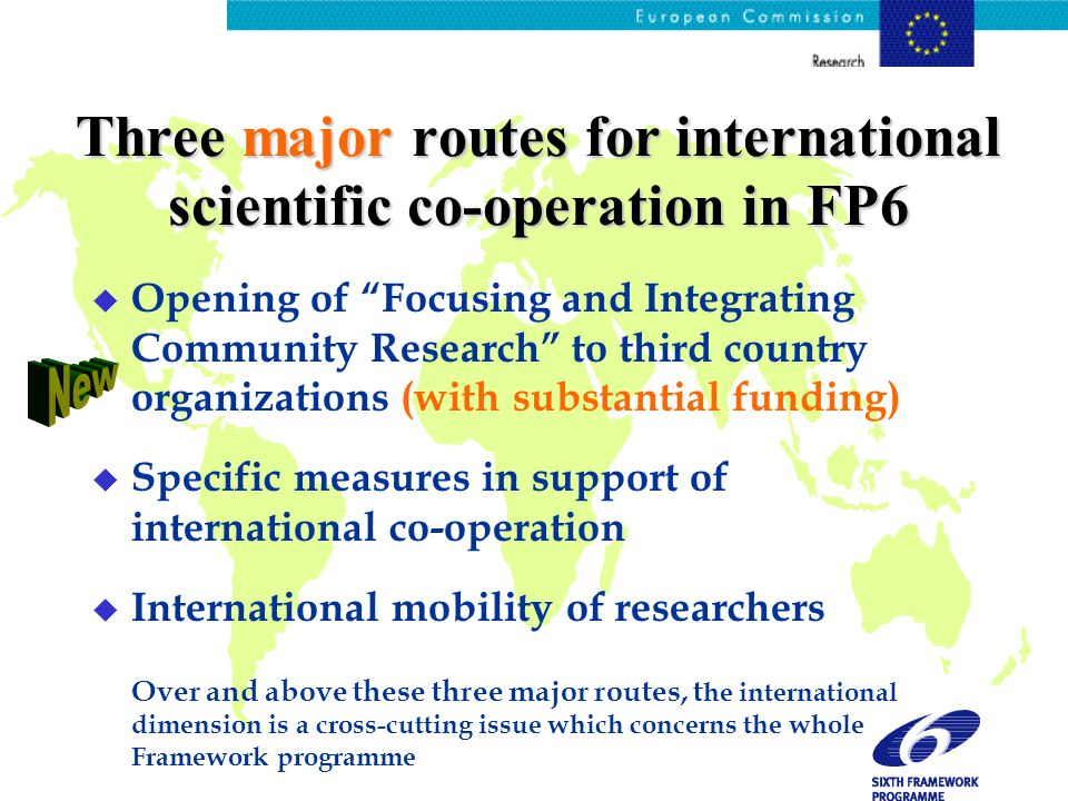 Three major routes for international scientific co-operation in FP6 u Opening of Focusing and Integrating Community Research to third country organizations (with substantial funding) u Specific measures in support of international co-operation u International mobility of researchers Over and above these three major routes, t he international dimension is a cross-cutting issue which concerns the whole Framework programme