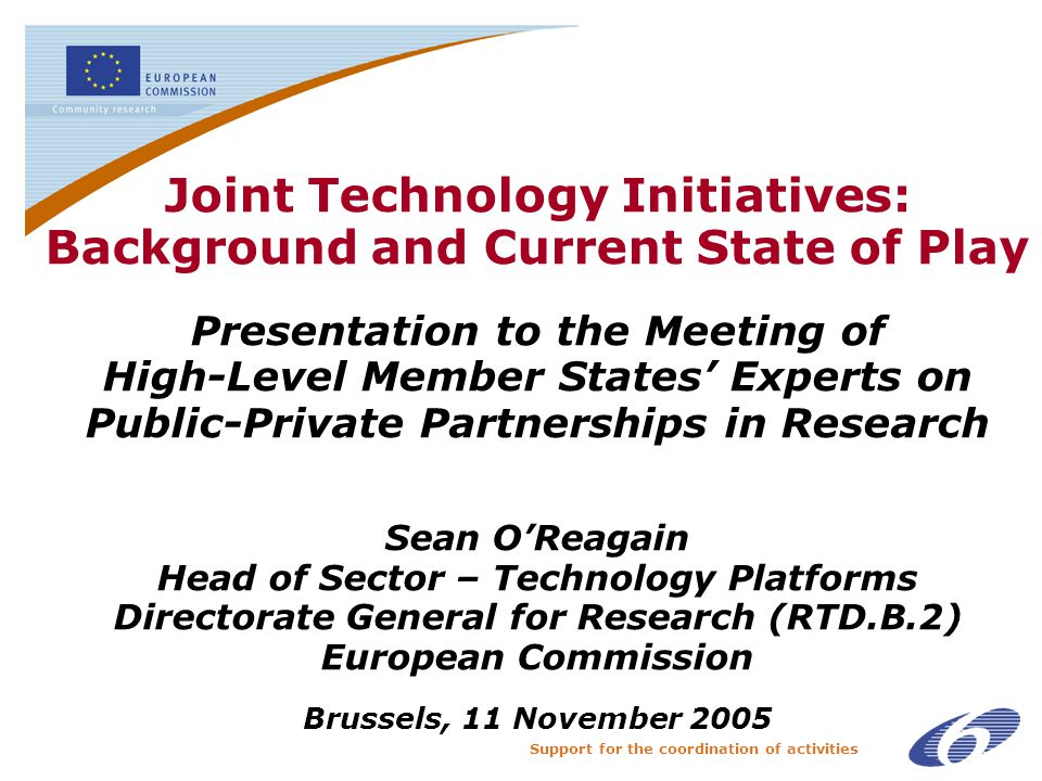 Support for the coordination of activities Joint Technology Initiatives: Background and Current State of Play Presentation to the Meeting of High-Level Member States' Experts on Public-Private Partnerships in Research Sean O'Reagain Head of Sector – Technology Platforms Directorate General for Research (RTD.B.2) European Commission Brussels, 11 November 2005