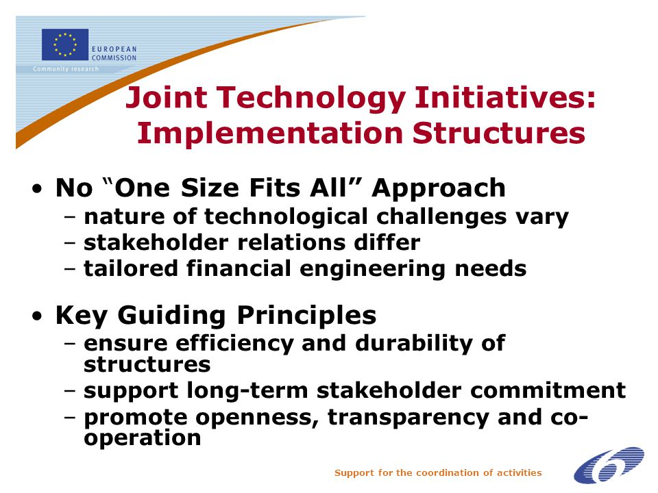 Support for the coordination of activities Joint Technology Initiatives: Implementation Structures No One Size Fits All Approach –nature of technological challenges vary –stakeholder relations differ –tailored financial engineering needs Key Guiding Principles –ensure efficiency and durability of structures –support long-term stakeholder commitment –promote openness, transparency and co- operation