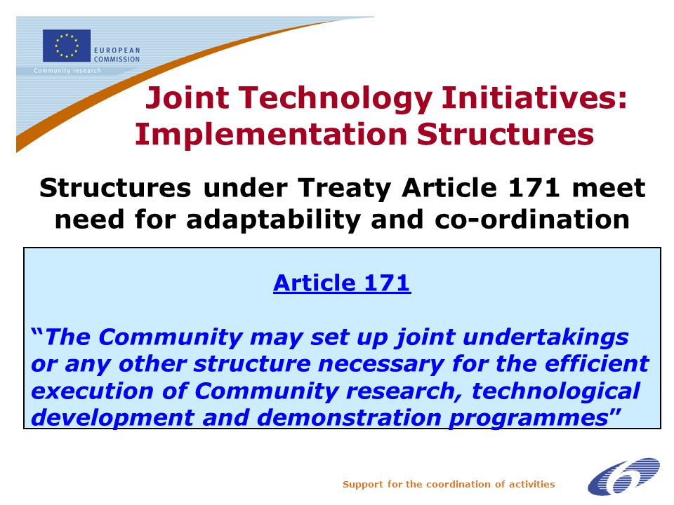 Support for the coordination of activities Joint Technology Initiatives: Implementation Structures The Structures under Treaty Article 171 meet need for adaptability and co-ordination Article 171 The Community may set up joint undertakings or any other structure necessary for the efficient execution of Community research, technological development and demonstration programmes