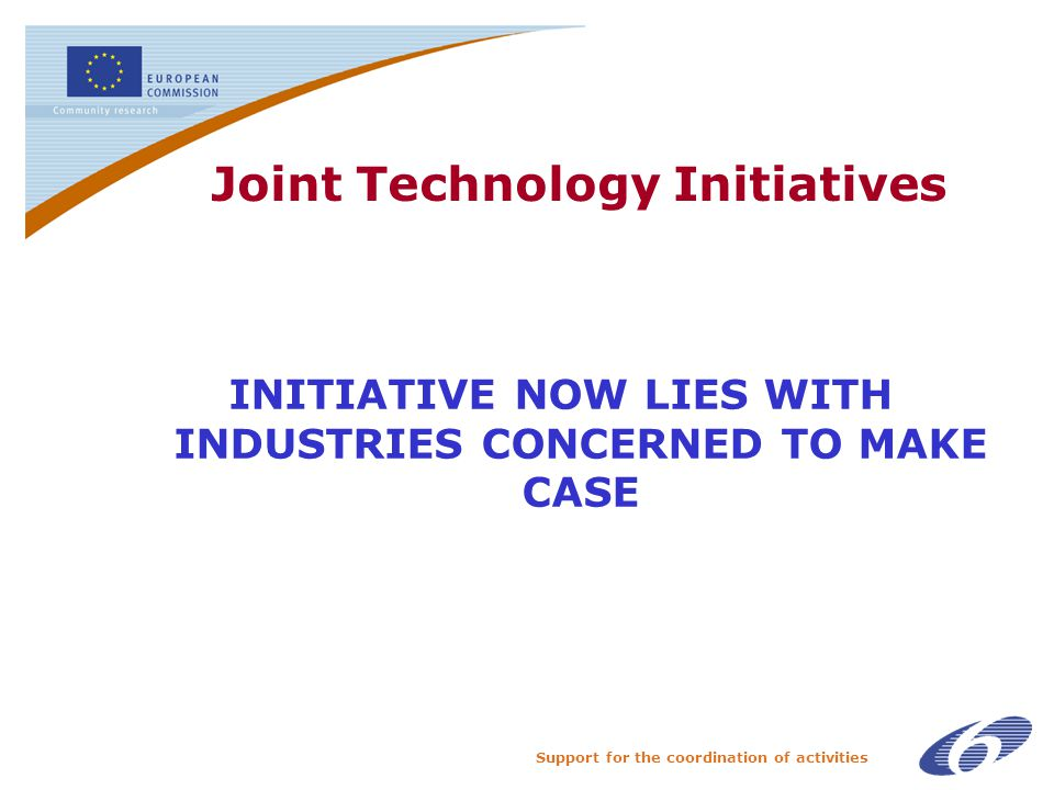 Support for the coordination of activities Joint Technology Initiatives INITIATIVE NOW LIES WITH INDUSTRIES CONCERNED TO MAKE CASE