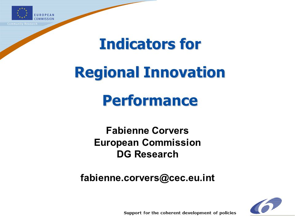 Support for the coherent development of policies Indicators for Regional Innovation Performance Fabienne Corvers European Commission DG Research fabie