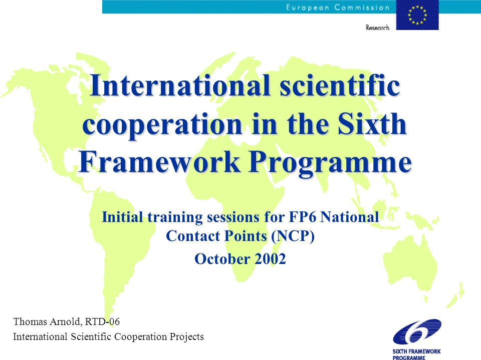 International scientific cooperation in the Sixth Framework Programme Initial training sessions for FP6 National Contact Points (NCP) October 2002 Thomas Arnold, RTD-06 International Scientific Cooperation Projects