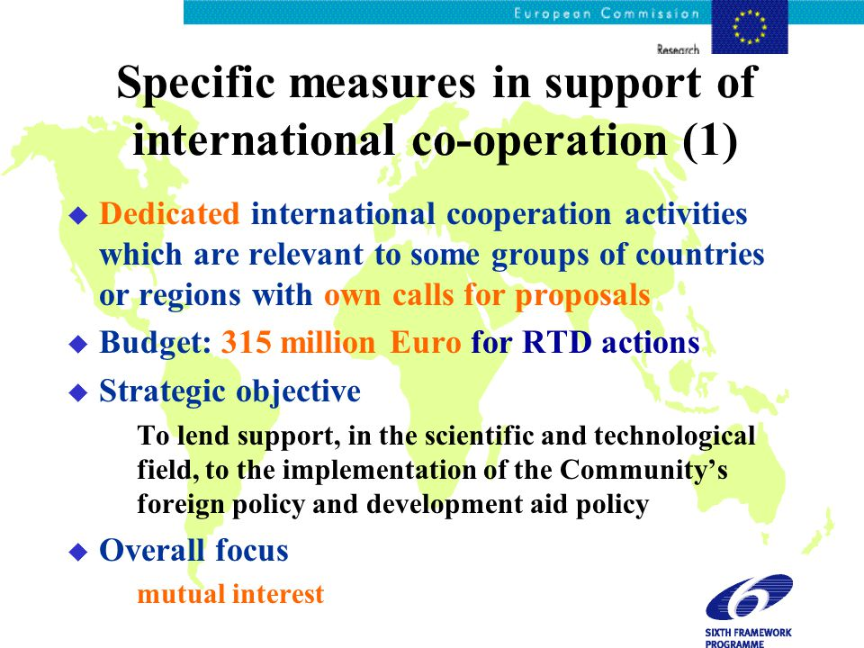 Specific measures in support of international co-operation (1) u Dedicated international cooperation activities which are relevant to some groups of countries or regions with own calls for proposals u Budget: 315 million Euro for RTD actions u Strategic objective To lend support, in the scientific and technological field, to the implementation of the Community's foreign policy and development aid policy u Overall focus mutual interest