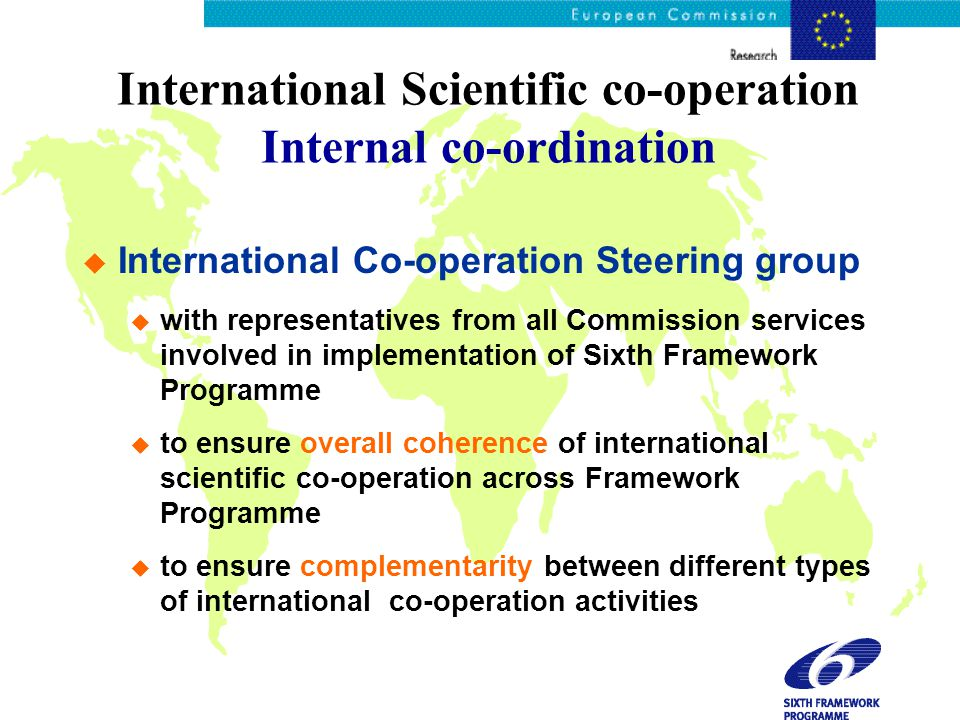 International Scientific co-operation Internal co-ordination  International Co-operation Steering group  with representatives from all Commission services involved in implementation of Sixth Framework Programme  to ensure overall coherence of international scientific co-operation across Framework Programme  to ensure complementarity between different types of international co-operation activities