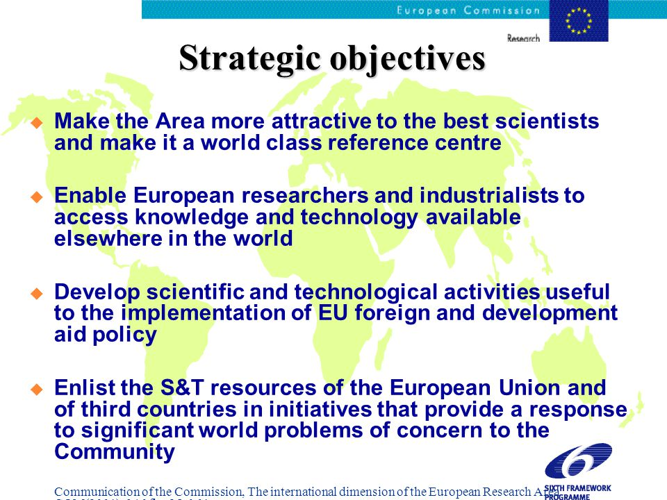 Strategic objectives  Make the Area more attractive to the best scientists and make it a world class reference centre  Enable European researchers and industrialists to access knowledge and technology available elsewhere in the world  Develop scientific and technological activities useful to the implementation of EU foreign and development aid policy  Enlist the S&T resources of the European Union and of third countries in initiatives that provide a response to significant world problems of concern to the Community Communication of the Commission, The international dimension of the European Research Area COM(2001), 346 fin.