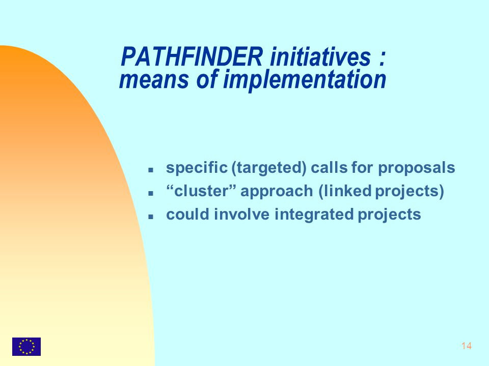 """14 PATHFINDER initiatives : means of implementation n specific (targeted) calls for proposals n """"cluster"""" approach (linked projects) n could involve i"""