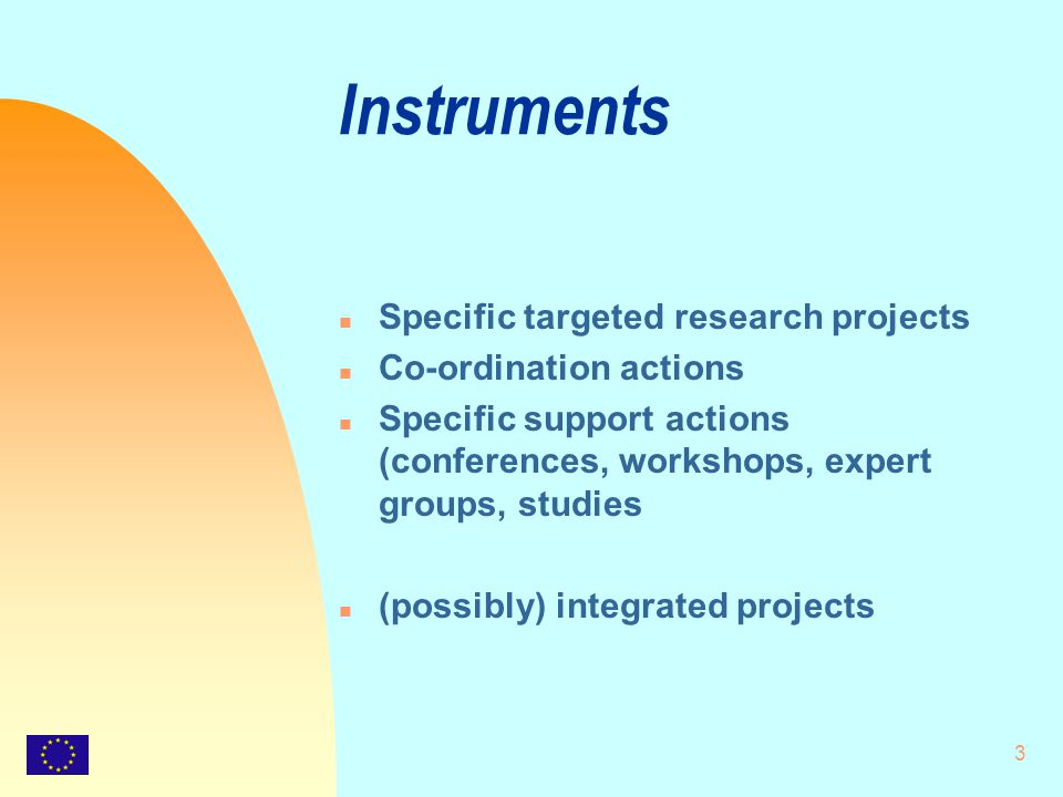 3 Instruments n Specific targeted research projects n Co-ordination actions n Specific support actions (conferences, workshops, expert groups, studies